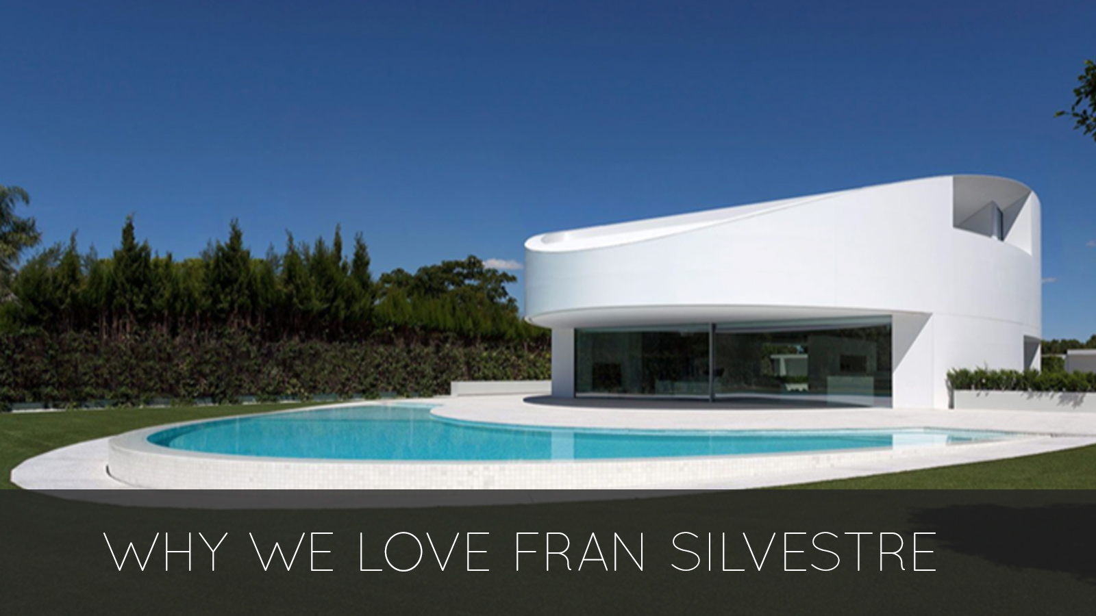 WHY WE LOVE FRAN SILVESTRE ARCHITECTS